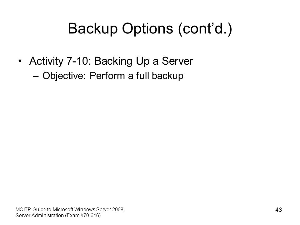 Backup Options (contd.) Activity 7-10: Backing Up a Server –Objective: Perform a full backup MCITP Guide to Microsoft Windows Server 2008, Server Admi
