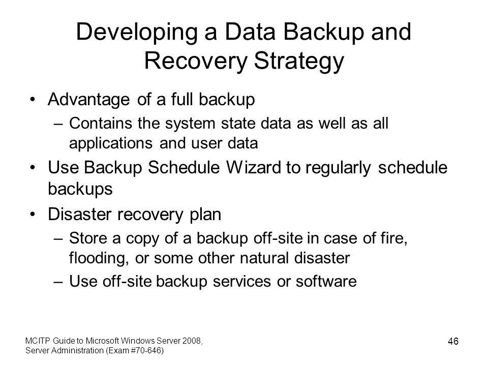 Developing a Data Backup and Recovery Strategy Advantage of a full backup –Contains the system state data as well as all applications and user data Use Backup Schedule Wizard to regularly schedule backups Disaster recovery plan –Store a copy of a backup off-site in case of fire, flooding, or some other natural disaster –Use off-site backup services or software MCITP Guide to Microsoft Windows Server 2008, Server Administration (Exam #70-646) 46