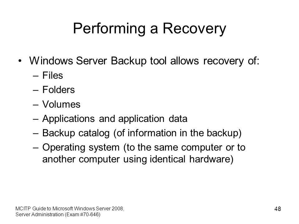 Performing a Recovery Windows Server Backup tool allows recovery of: –Files –Folders –Volumes –Applications and application data –Backup catalog (of information in the backup) –Operating system (to the same computer or to another computer using identical hardware) MCITP Guide to Microsoft Windows Server 2008, Server Administration (Exam #70-646) 48