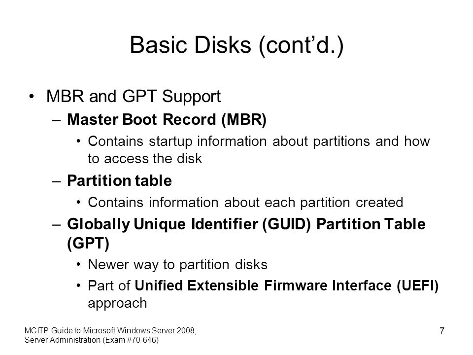Basic Disks (contd.) MBR and GPT Support –Master Boot Record (MBR) Contains startup information about partitions and how to access the disk –Partition table Contains information about each partition created –Globally Unique Identifier (GUID) Partition Table (GPT) Newer way to partition disks Part of Unified Extensible Firmware Interface (UEFI) approach MCITP Guide to Microsoft Windows Server 2008, Server Administration (Exam #70-646) 7
