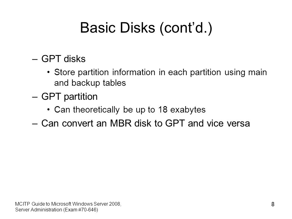 Basic Disks (contd.) –GPT disks Store partition information in each partition using main and backup tables –GPT partition Can theoretically be up to 1
