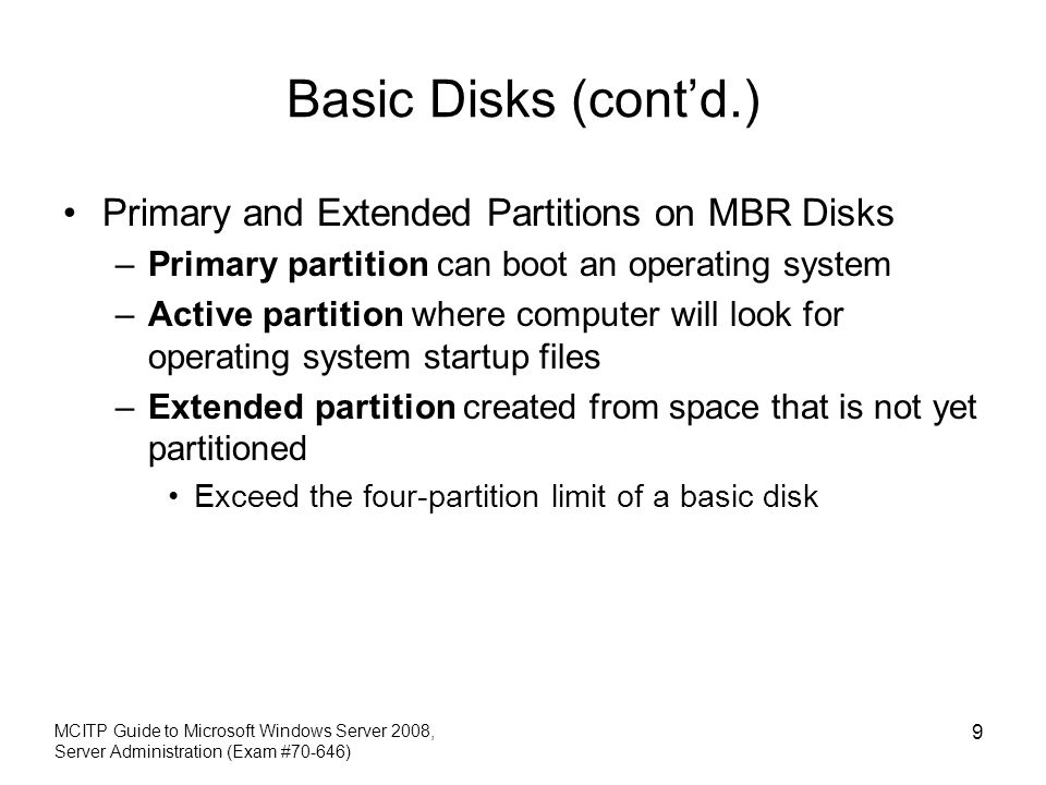 Basic Disks (contd.) Primary and Extended Partitions on MBR Disks –Primary partition can boot an operating system –Active partition where computer will look for operating system startup files –Extended partition created from space that is not yet partitioned Exceed the four-partition limit of a basic disk MCITP Guide to Microsoft Windows Server 2008, Server Administration (Exam #70-646) 9