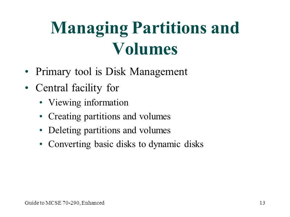 Guide to MCSE 70-290, Enhanced13 Managing Partitions and Volumes Primary tool is Disk Management Central facility for Viewing information Creating par