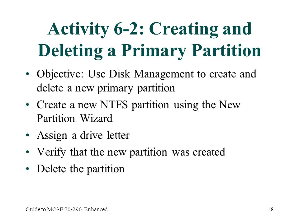 Guide to MCSE 70-290, Enhanced18 Activity 6-2: Creating and Deleting a Primary Partition Objective: Use Disk Management to create and delete a new pri