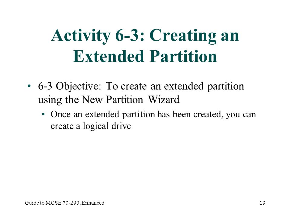 Guide to MCSE 70-290, Enhanced19 Activity 6-3: Creating an Extended Partition 6-3 Objective: To create an extended partition using the New Partition W