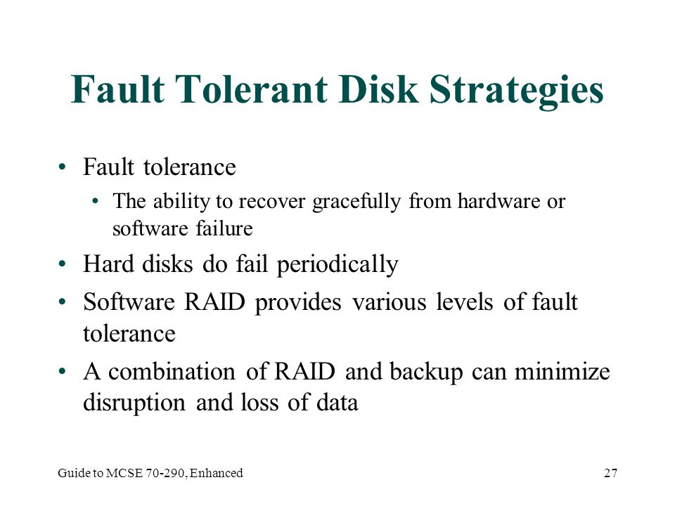 Guide to MCSE 70-290, Enhanced27 Fault Tolerant Disk Strategies Fault tolerance The ability to recover gracefully from hardware or software failure Ha