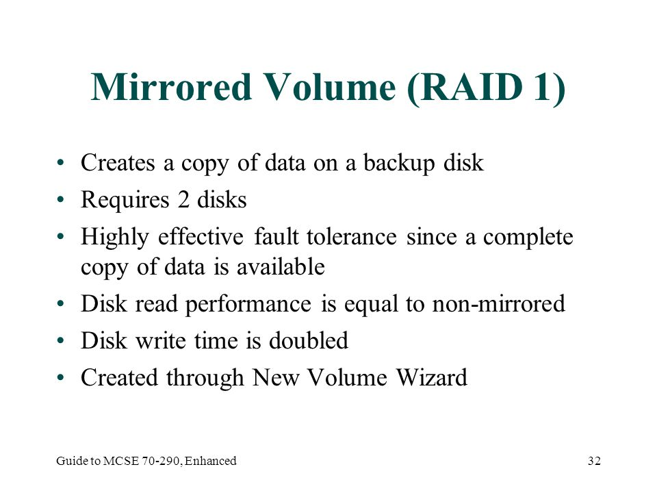 Guide to MCSE 70-290, Enhanced32 Mirrored Volume (RAID 1) Creates a copy of data on a backup disk Requires 2 disks Highly effective fault tolerance si