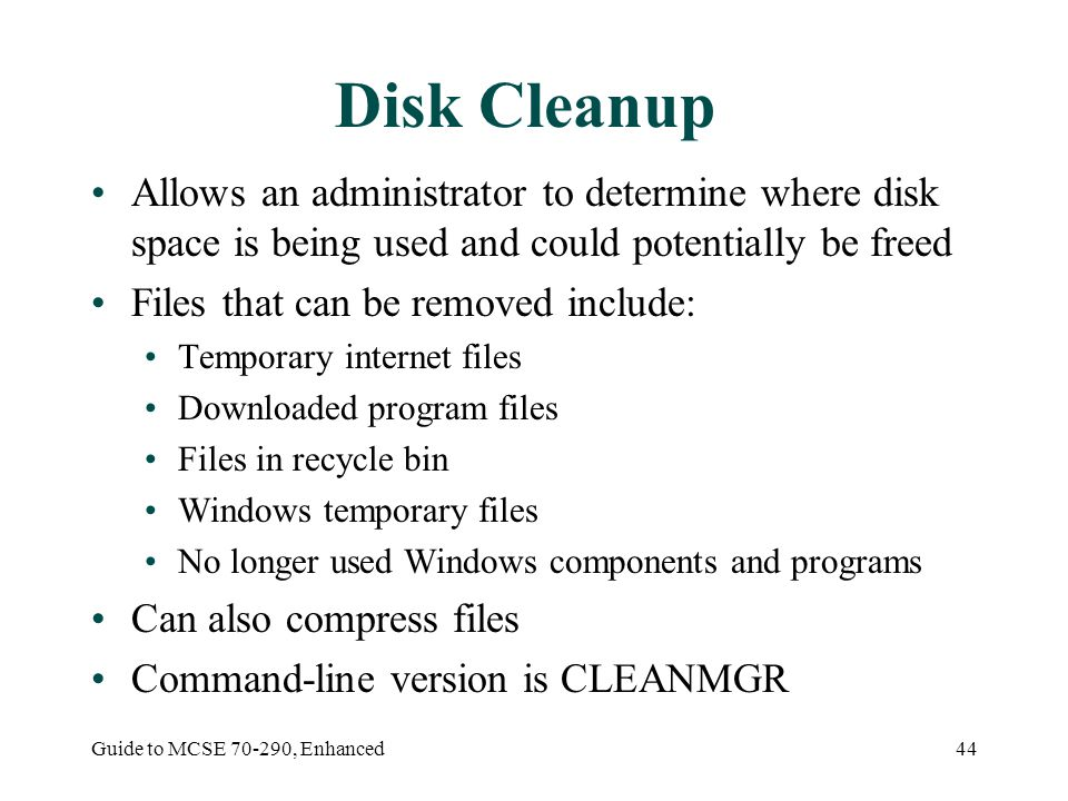 Guide to MCSE 70-290, Enhanced44 Disk Cleanup Allows an administrator to determine where disk space is being used and could potentially be freed Files