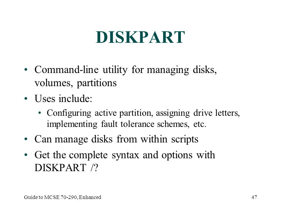 Guide to MCSE 70-290, Enhanced47 DISKPART Command-line utility for managing disks, volumes, partitions Uses include: Configuring active partition, ass