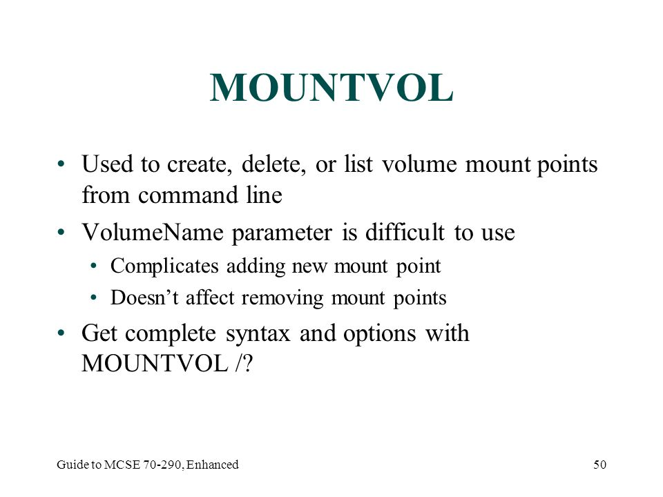 Guide to MCSE 70-290, Enhanced50 MOUNTVOL Used to create, delete, or list volume mount points from command line VolumeName parameter is difficult to u