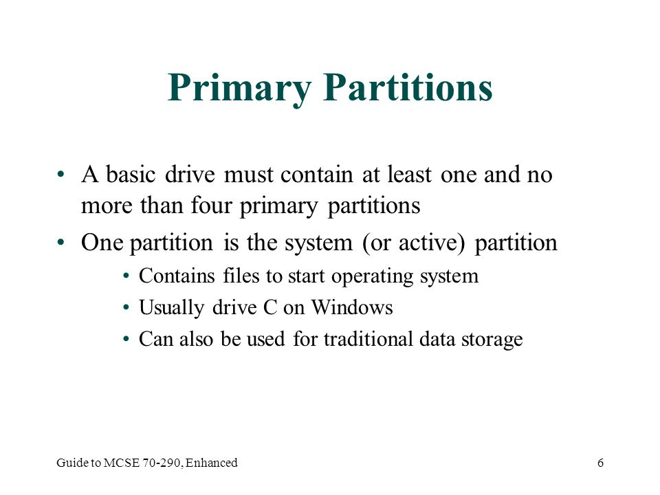 Guide to MCSE 70-290, Enhanced7 Extended Partitions and Logical Drives An extended partition: Is created from free hard disk space that is not partitioned, formatted, or assigned a drive letter Allows you to extend the four-partition limit Can be divided into logical drives Each drive is then formatted and assigned a drive letter