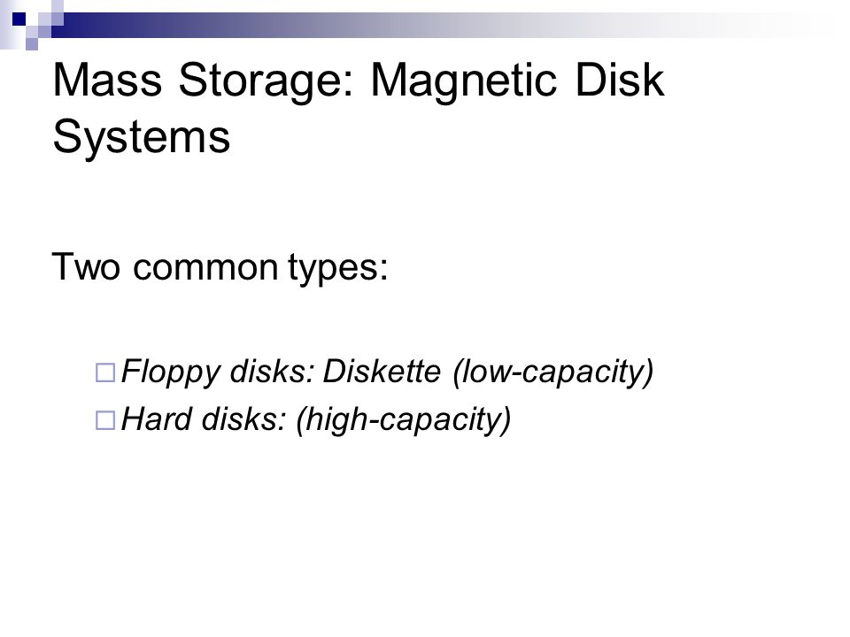 Mass Storage: Magnetic Disk Systems Two common types: Floppy disks: Diskette (low-capacity) Hard disks: (high-capacity)
