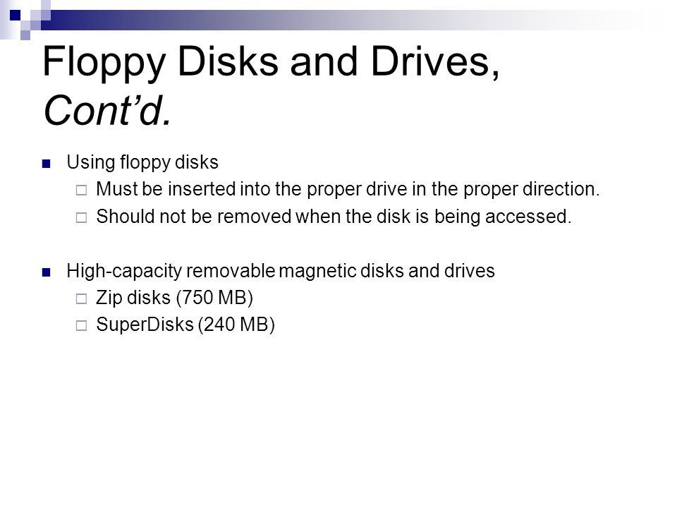 Floppy Disks and Drives, Contd. Using floppy disks Must be inserted into the proper drive in the proper direction. Should not be removed when the disk