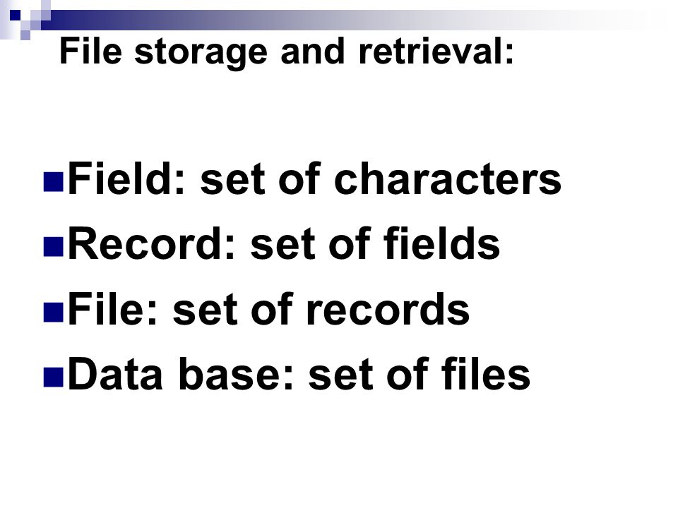 File storage and retrieval: Field: set of characters Record: set of fields File: set of records Data base: set of files