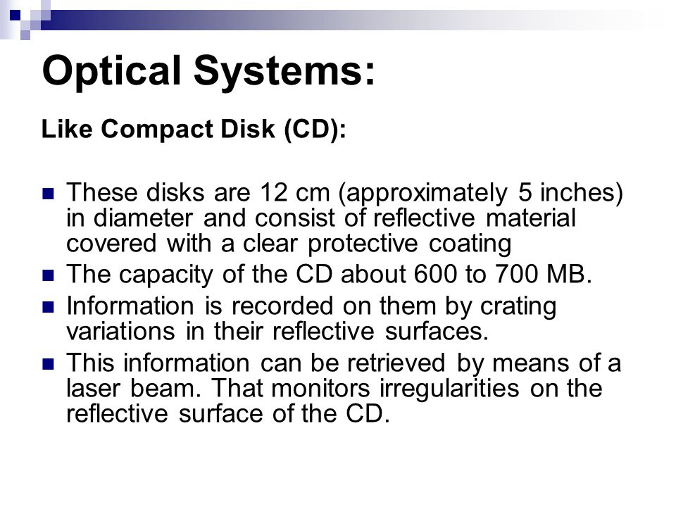 Optical Systems: Like Compact Disk (CD): These disks are 12 cm (approximately 5 inches) in diameter and consist of reflective material covered with a