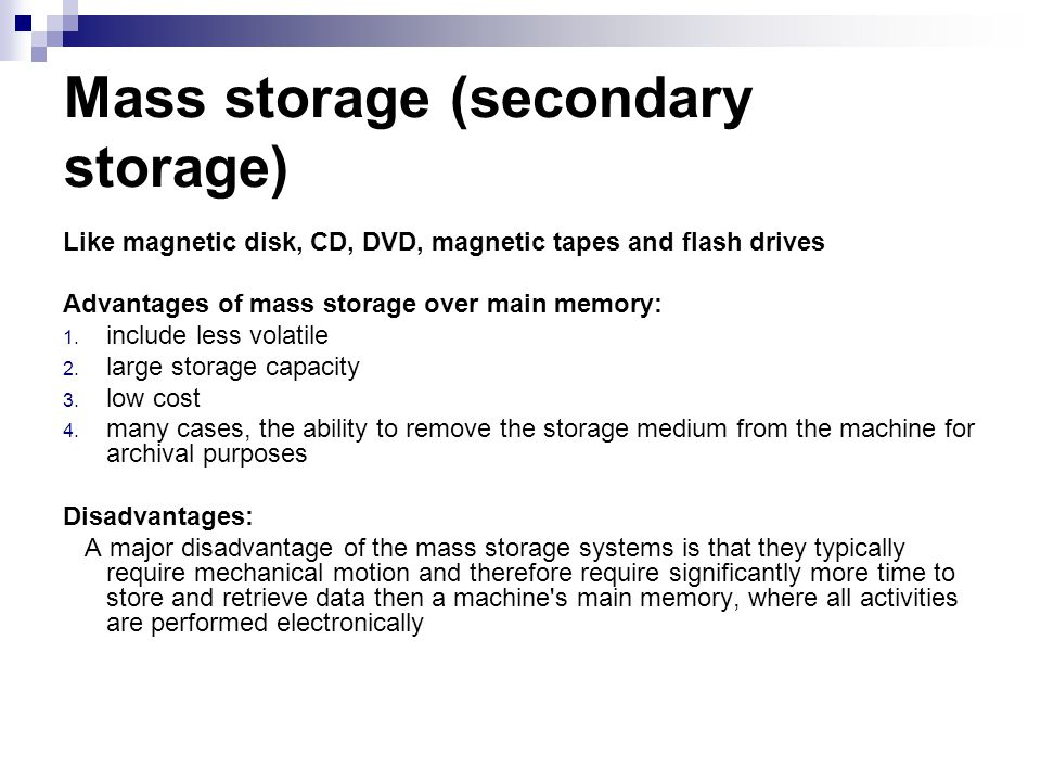 Mass storage (secondary storage) Like magnetic disk, CD, DVD, magnetic tapes and flash drives Advantages of mass storage over main memory: 1. include
