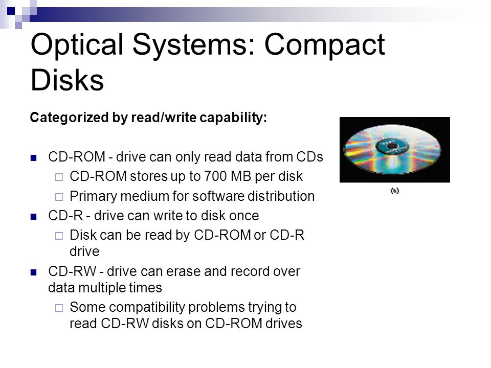 Optical Systems: Compact Disks Categorized by read/write capability: CD-ROM - drive can only read data from CDs CD-ROM stores up to 700 MB per disk Pr