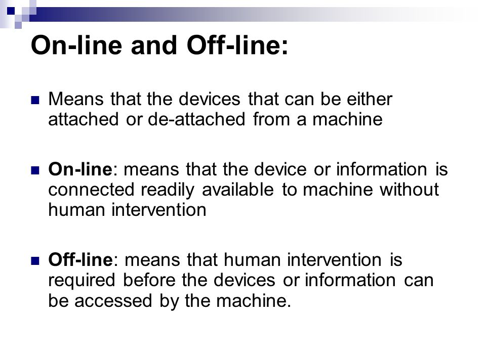 On-line and Off-line: Means that the devices that can be either attached or de-attached from a machine On-line: means that the device or information i