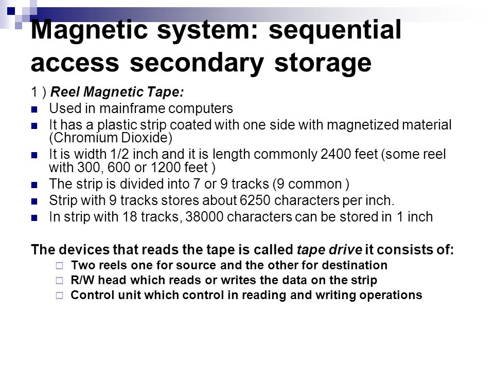 Magnetic system: sequential access secondary storage 1 ) Reel Magnetic Tape: Used in mainframe computers It has a plastic strip coated with one side w