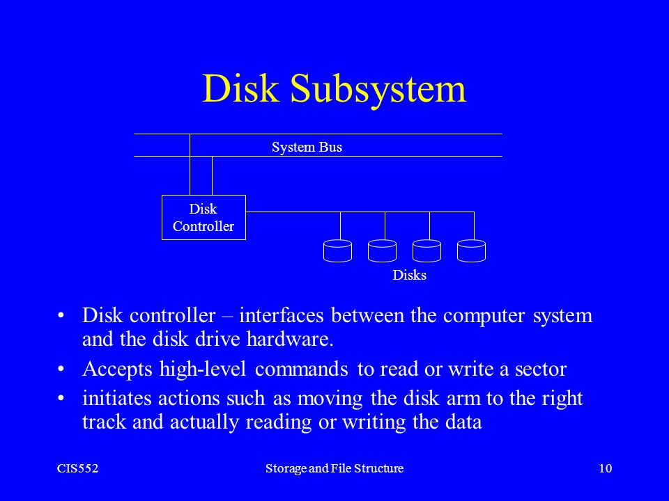 CIS552Storage and File Structure10 Disk Subsystem Disk controller – interfaces between the computer system and the disk drive hardware. Accepts high-l
