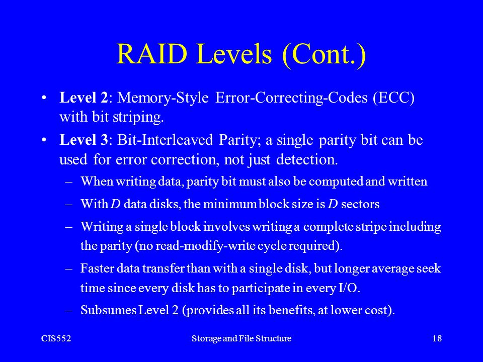 CIS552Storage and File Structure18 RAID Levels (Cont.) Level 2: Memory-Style Error-Correcting-Codes (ECC) with bit striping. Level 3: Bit-Interleaved