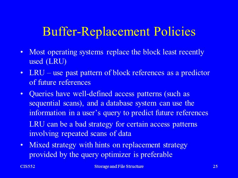 CIS552Storage and File Structure25 Buffer-Replacement Policies Most operating systems replace the block least recently used (LRU) LRU – use past patte