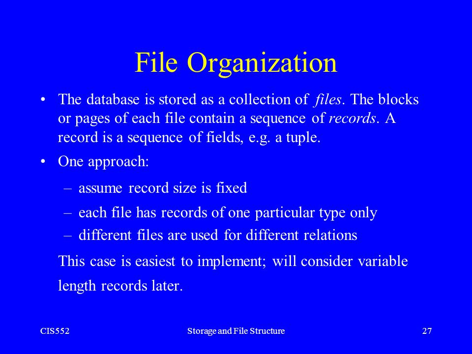 CIS552Storage and File Structure27 File Organization The database is stored as a collection of files. The blocks or pages of each file contain a seque