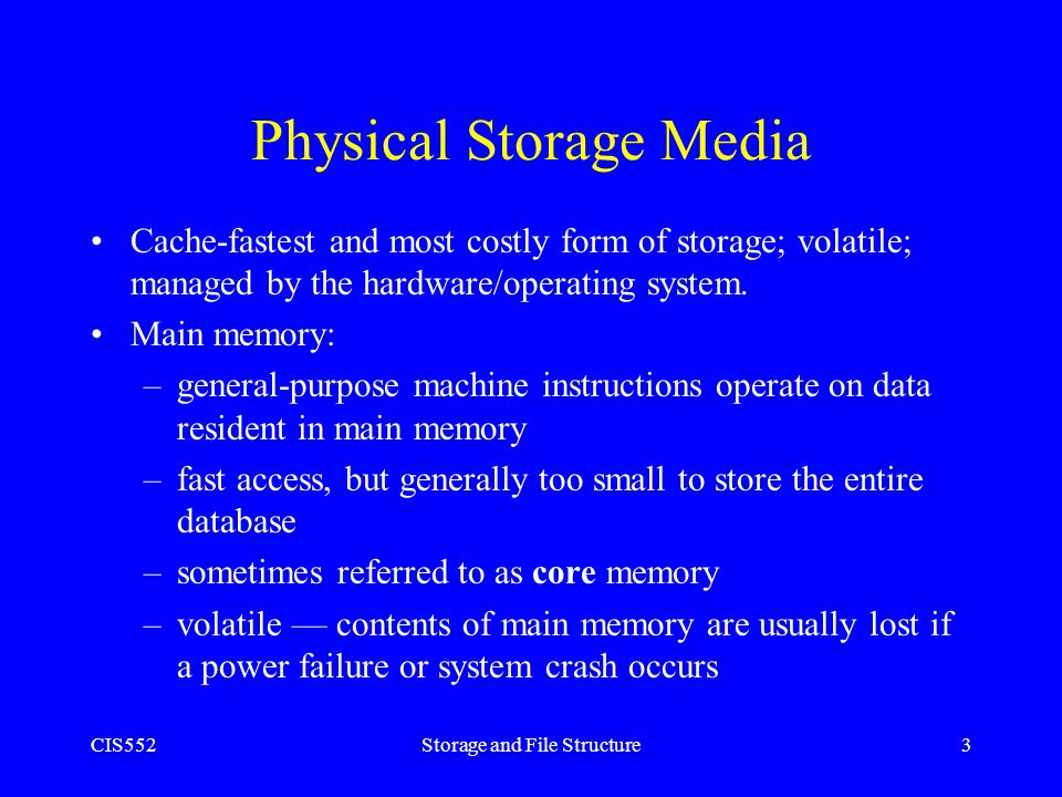 CIS552Storage and File Structure3 Physical Storage Media Cache-fastest and most costly form of storage; volatile; managed by the hardware/operating sy