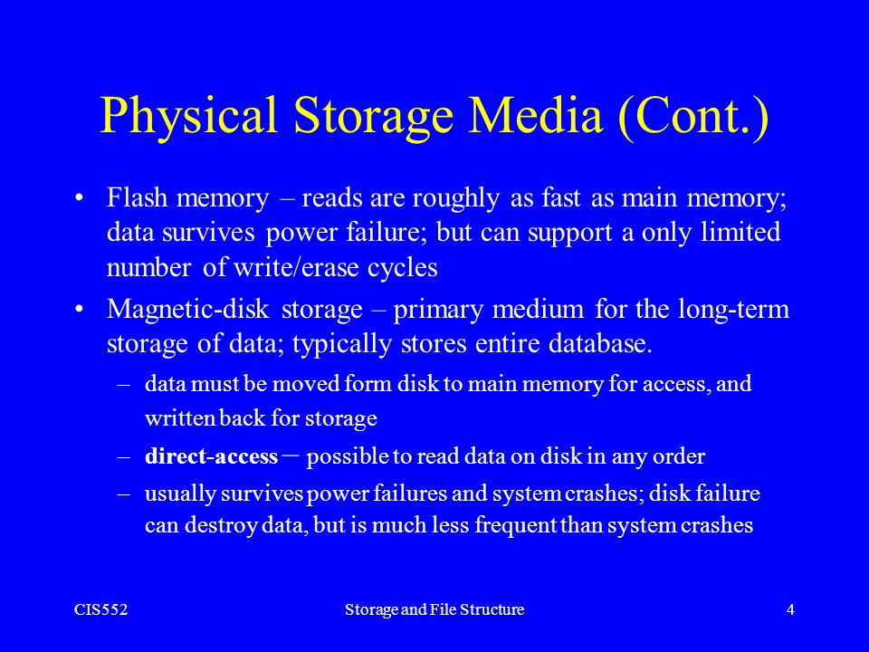 CIS552Storage and File Structure4 Physical Storage Media (Cont.) Flash memory – reads are roughly as fast as main memory; data survives power failure;