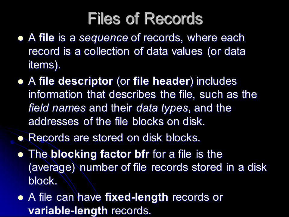 Files of Records A file is a sequence of records, where each record is a collection of data values (or data items). A file is a sequence of records, w