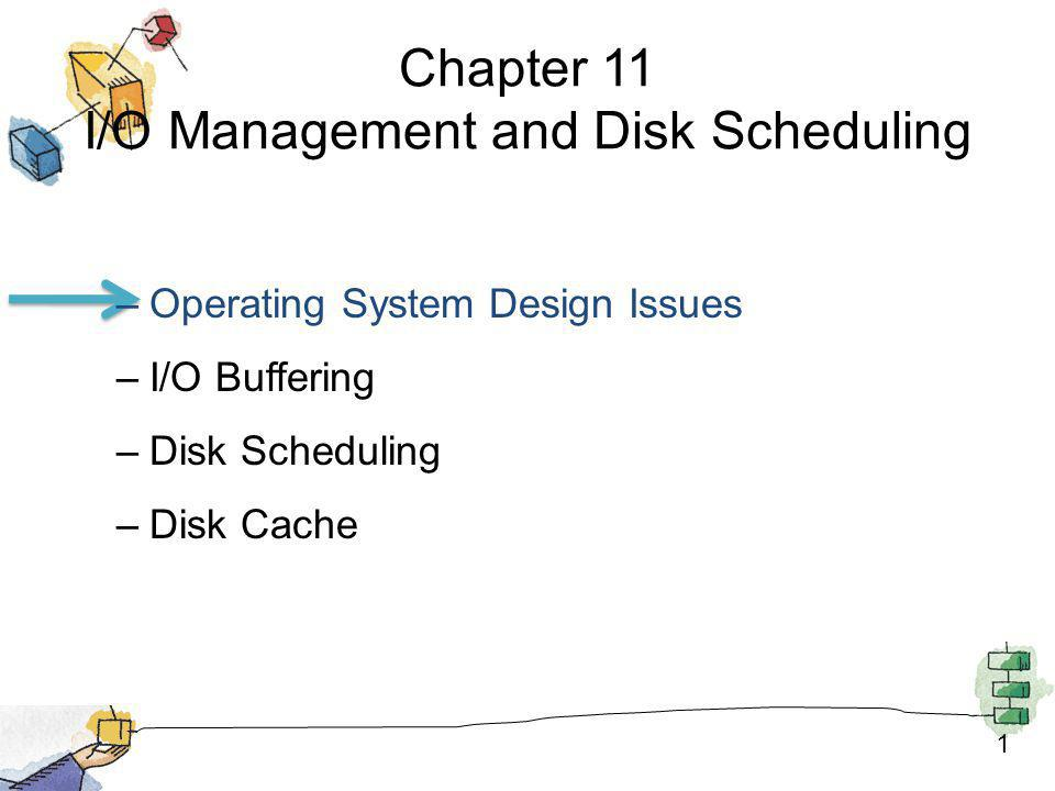 1 Chapter 11 I/O Management and Disk Scheduling –Operating System Design Issues –I/O Buffering –Disk Scheduling –Disk Cache