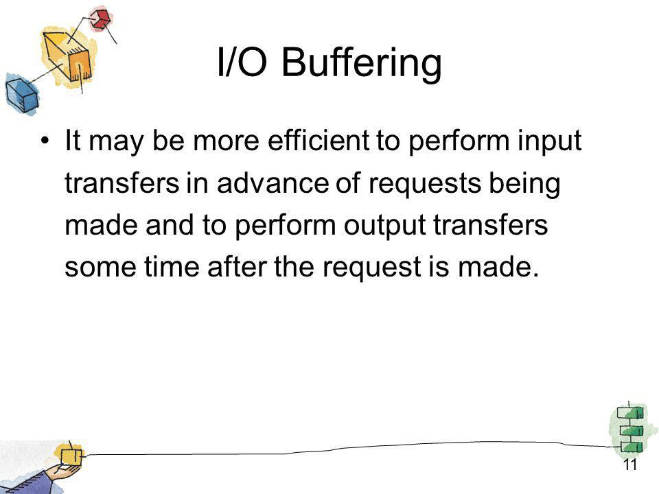 11 I/O Buffering It may be more efficient to perform input transfers in advance of requests being made and to perform output transfers some time after