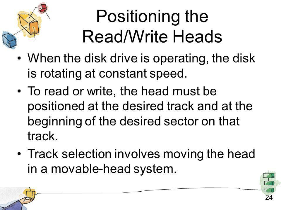 24 Positioning the Read/Write Heads When the disk drive is operating, the disk is rotating at constant speed. To read or write, the head must be posit