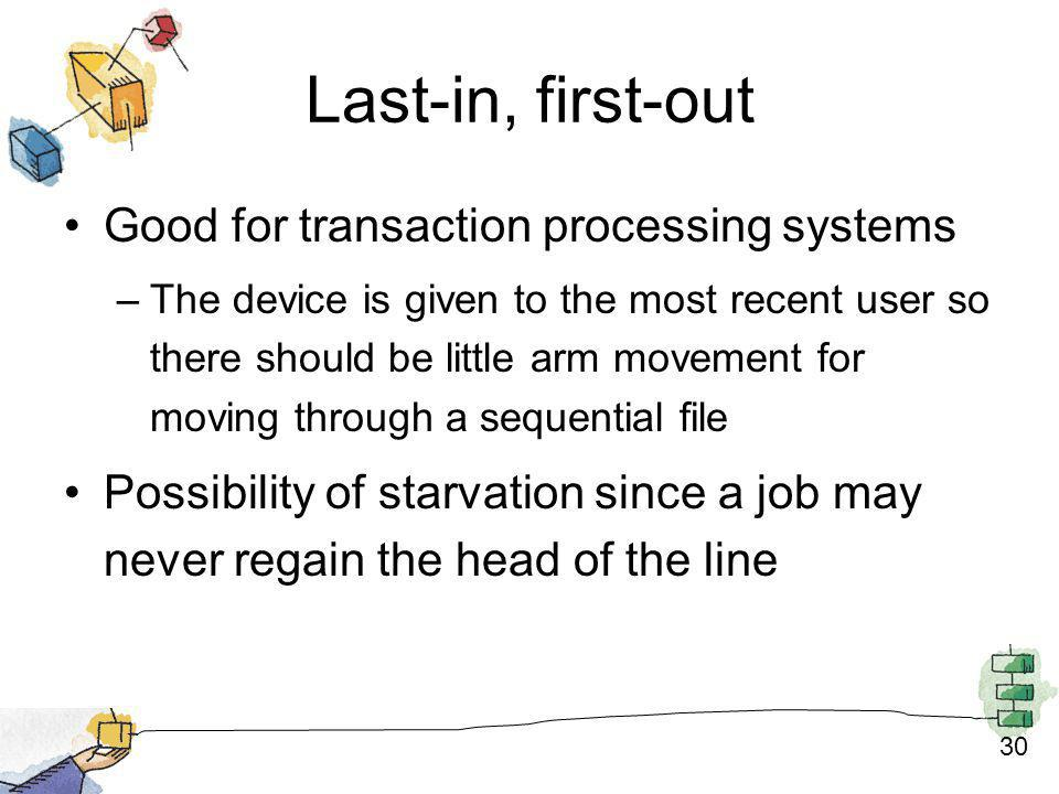 30 Last-in, first-out Good for transaction processing systems –The device is given to the most recent user so there should be little arm movement for