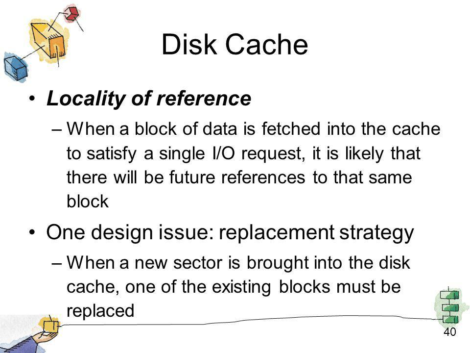 40 Disk Cache Locality of reference –When a block of data is fetched into the cache to satisfy a single I/O request, it is likely that there will be f