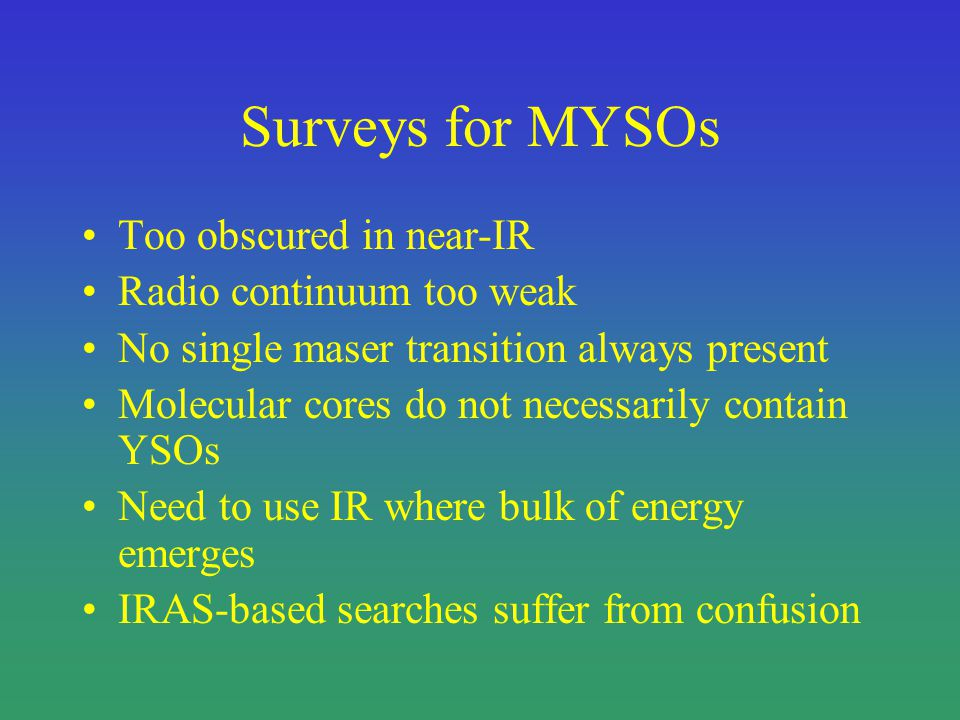 Surveys for MYSOs Too obscured in near-IR Radio continuum too weak No single maser transition always present Molecular cores do not necessarily contain YSOs Need to use IR where bulk of energy emerges IRAS-based searches suffer from confusion