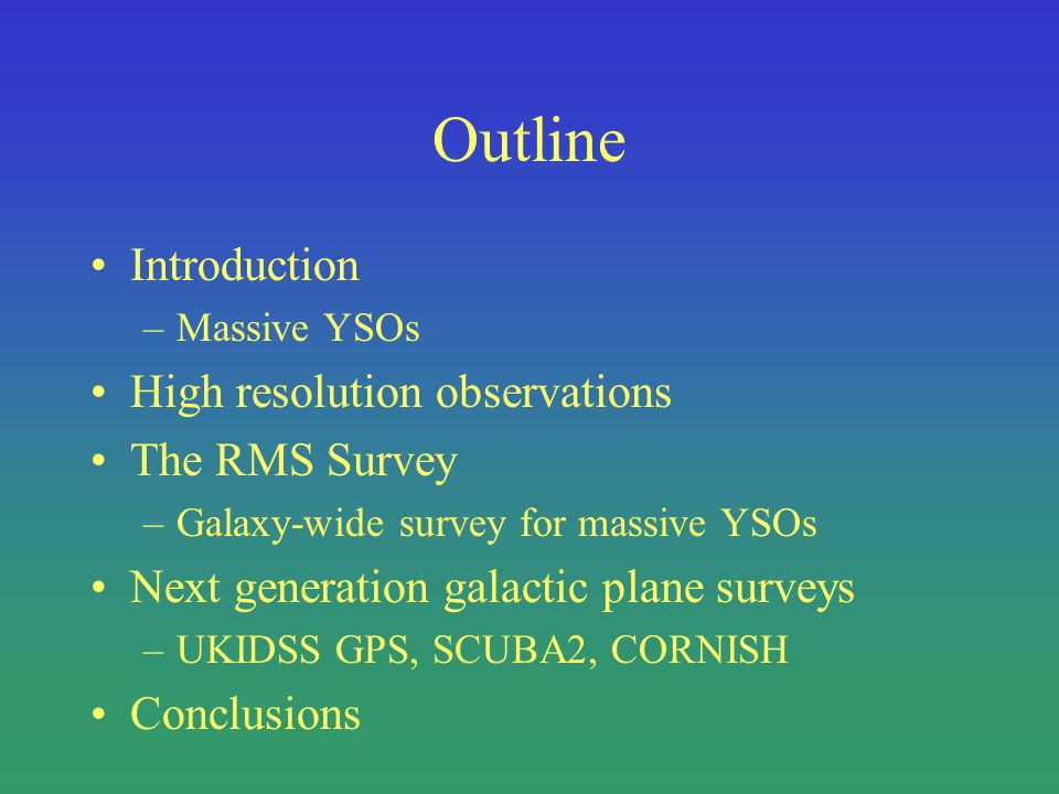 Outline Introduction –Massive YSOs High resolution observations The RMS Survey –Galaxy-wide survey for massive YSOs Next generation galactic plane surveys –UKIDSS GPS, SCUBA2, CORNISH Conclusions