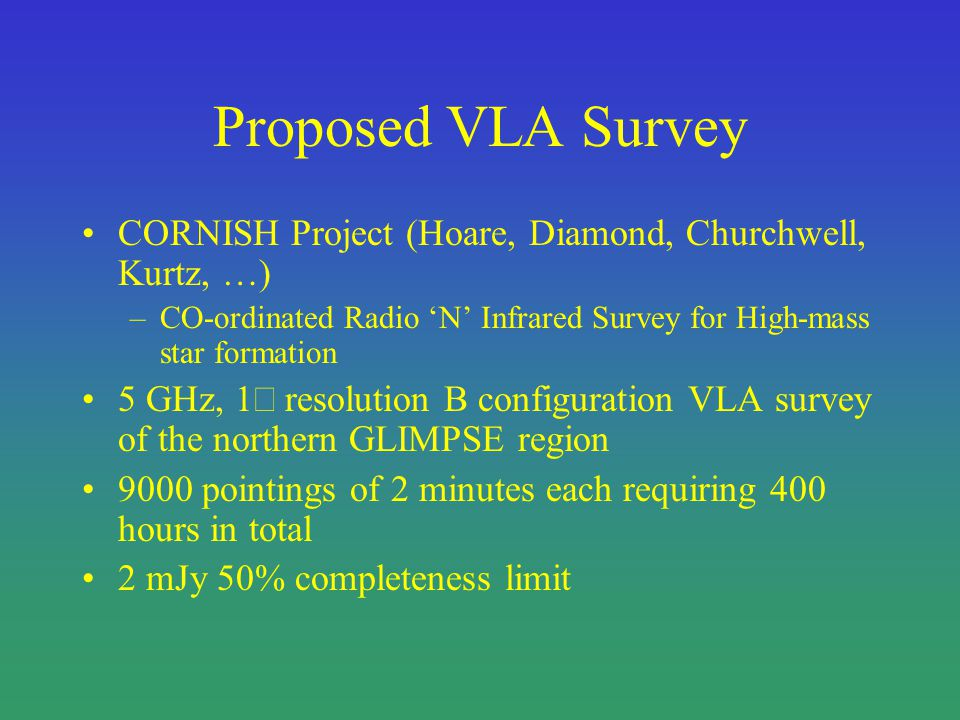 Proposed VLA Survey CORNISH Project (Hoare, Diamond, Churchwell, Kurtz, …) –CO-ordinated Radio N Infrared Survey for High-mass star formation 5 GHz, 1 resolution B configuration VLA survey of the northern GLIMPSE region 9000 pointings of 2 minutes each requiring 400 hours in total 2 mJy 50% completeness limit