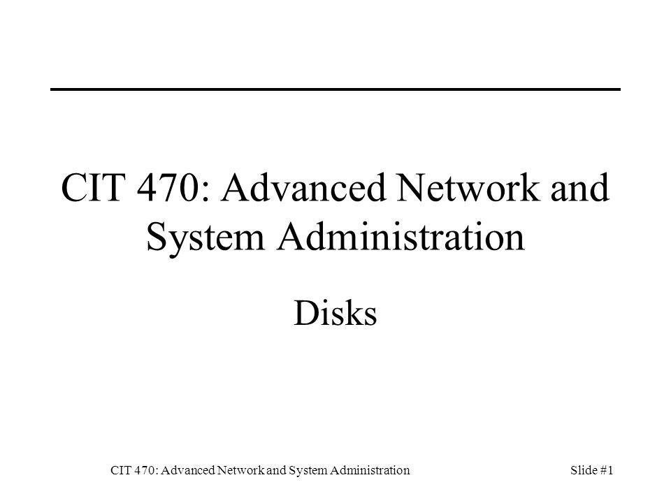 CIT 470: Advanced Network and System AdministrationSlide #2 Topics 1.Disk interfaces 2.Disk components 3.Performance 4.Reliability 5.Partitions 6.RAID 7.Adding a disk 8.Logical volumes 9.Filesystems 10.Storage Management