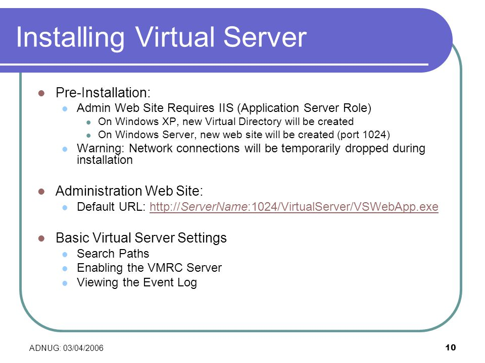 ADNUG: 03/04/ Installing Virtual Server Pre-Installation: Admin Web Site Requires IIS (Application Server Role) On Windows XP, new Virtual Directory will be created On Windows Server, new web site will be created (port 1024) Warning: Network connections will be temporarily dropped during installation Administration Web Site: Default URL:   Basic Virtual Server Settings Search Paths Enabling the VMRC Server Viewing the Event Log