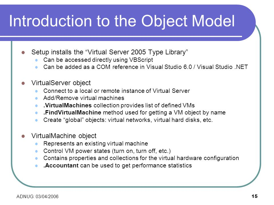 ADNUG: 03/04/ Introduction to the Object Model Setup installs the Virtual Server 2005 Type Library Can be accessed directly using VBScript Can be added as a COM reference in Visual Studio 6.0 / Visual Studio.NET VirtualServer object Connect to a local or remote instance of Virtual Server Add/Remove virtual machines.VirtualMachines collection provides list of defined VMs.FindVirtualMachine method used for getting a VM object by name Create global objects: virtual networks, virtual hard disks, etc.
