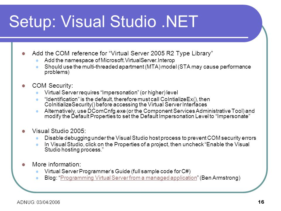 ADNUG: 03/04/ Setup: Visual Studio.NET Add the COM reference for Virtual Server 2005 R2 Type Library Add the namespace of Microsoft.VirtualServer.Interop Should use the multi-threaded apartment (MTA) model (STA may cause performance problems) COM Security: Virtual Server requires Impersonation (or higher) level Identification is the default, therefore must call CoIntializeEx(), then CoInitializeSecurity() before accessing the Virtual Server Interfaces Alternatively, use DComCnfg.exe (or the Component Services Administrative Tool) and modify the Default Properties to set the Default Impersonation Level to Impersonate Visual Studio 2005: Disable debugging under the Visual Studio host process to prevent COM security errors In Visual Studio, click on the Properties of a project, then uncheck Enable the Visual Studio hosting process.