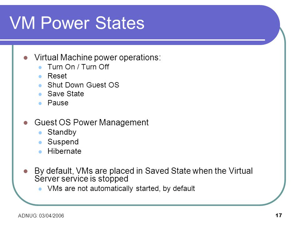 ADNUG: 03/04/ VM Power States Virtual Machine power operations: Turn On / Turn Off Reset Shut Down Guest OS Save State Pause Guest OS Power Management Standby Suspend Hibernate By default, VMs are placed in Saved State when the Virtual Server service is stopped VMs are not automatically started, by default