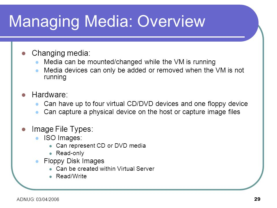 ADNUG: 03/04/ Managing Media: Overview Changing media: Media can be mounted/changed while the VM is running Media devices can only be added or removed when the VM is not running Hardware: Can have up to four virtual CD/DVD devices and one floppy device Can capture a physical device on the host or capture image files Image File Types: ISO Images: Can represent CD or DVD media Read-only Floppy Disk Images Can be created within Virtual Server Read/Write