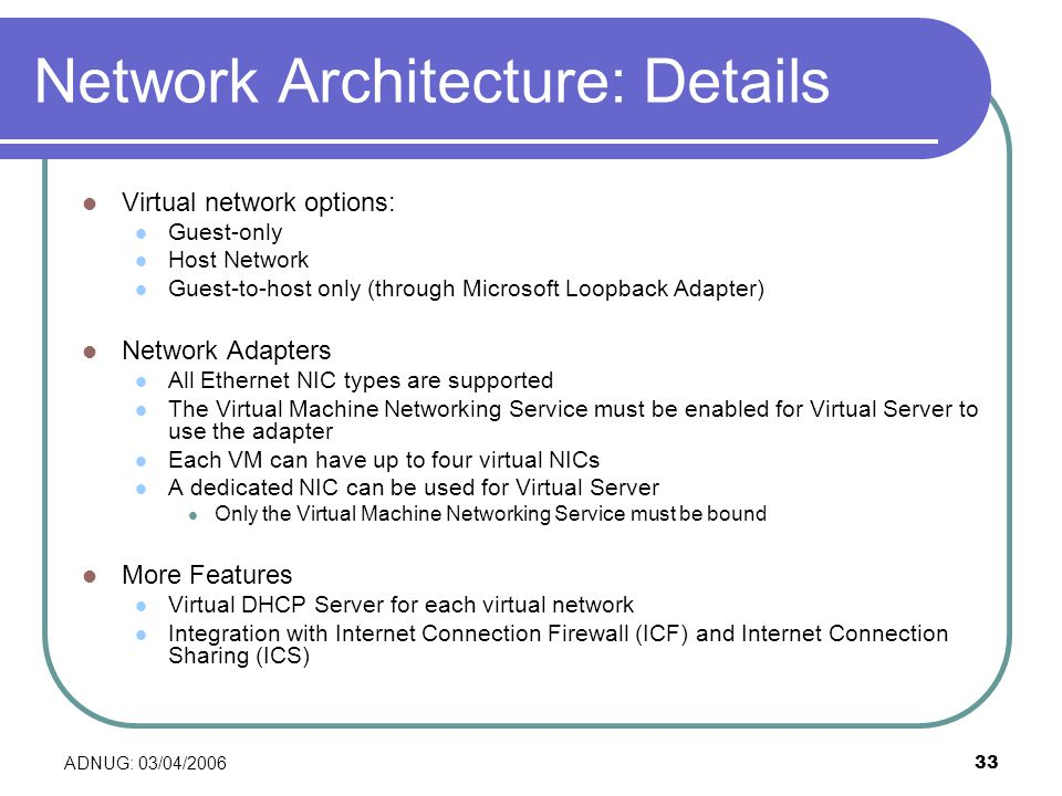 ADNUG: 03/04/ Network Architecture: Details Virtual network options: Guest-only Host Network Guest-to-host only (through Microsoft Loopback Adapter) Network Adapters All Ethernet NIC types are supported The Virtual Machine Networking Service must be enabled for Virtual Server to use the adapter Each VM can have up to four virtual NICs A dedicated NIC can be used for Virtual Server Only the Virtual Machine Networking Service must be bound More Features Virtual DHCP Server for each virtual network Integration with Internet Connection Firewall (ICF) and Internet Connection Sharing (ICS)