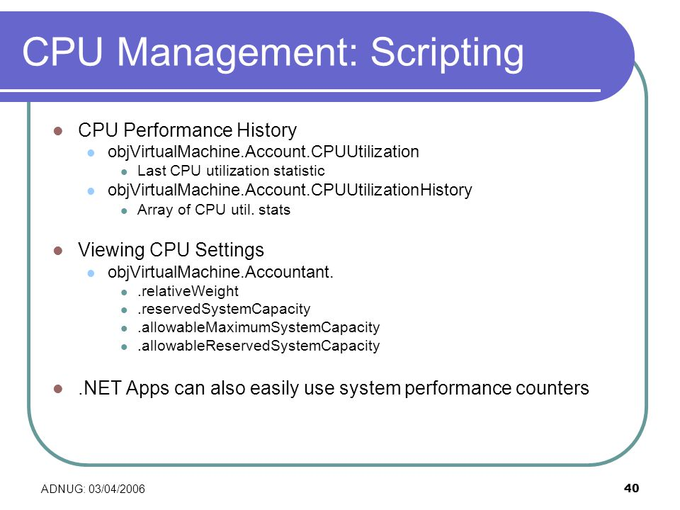 ADNUG: 03/04/200640 CPU Management: Scripting CPU Performance History objVirtualMachine.Account.CPUUtilization Last CPU utilization statistic objVirtualMachine.Account.CPUUtilizationHistory Array of CPU util.