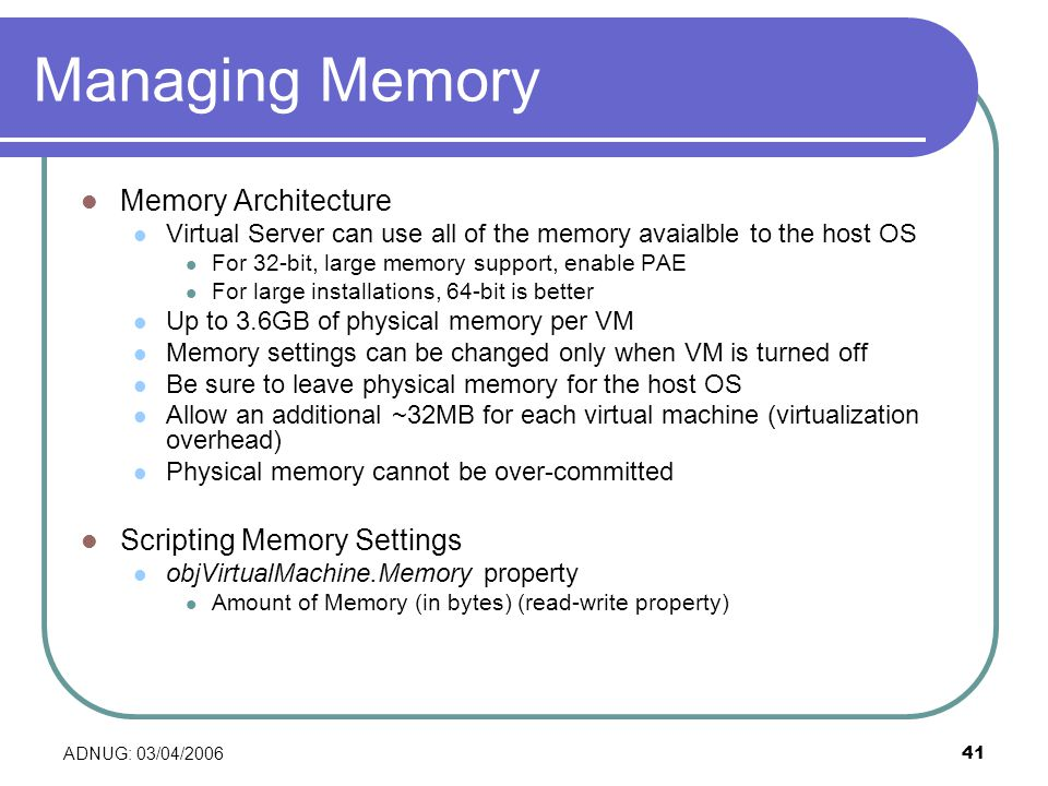 ADNUG: 03/04/ Managing Memory Memory Architecture Virtual Server can use all of the memory avaialble to the host OS For 32-bit, large memory support, enable PAE For large installations, 64-bit is better Up to 3.6GB of physical memory per VM Memory settings can be changed only when VM is turned off Be sure to leave physical memory for the host OS Allow an additional ~32MB for each virtual machine (virtualization overhead) Physical memory cannot be over-committed Scripting Memory Settings objVirtualMachine.Memory property Amount of Memory (in bytes) (read-write property)