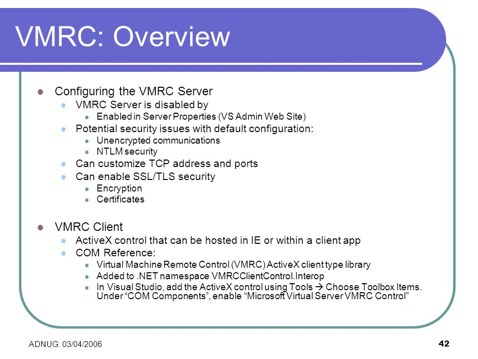 ADNUG: 03/04/ VMRC: Overview Configuring the VMRC Server VMRC Server is disabled by Enabled in Server Properties (VS Admin Web Site) Potential security issues with default configuration: Unencrypted communications NTLM security Can customize TCP address and ports Can enable SSL/TLS security Encryption Certificates VMRC Client ActiveX control that can be hosted in IE or within a client app COM Reference: Virtual Machine Remote Control (VMRC) ActiveX client type library Added to.NET namespace VMRCClientControl.Interop In Visual Studio, add the ActiveX control using Tools Choose Toolbox Items.