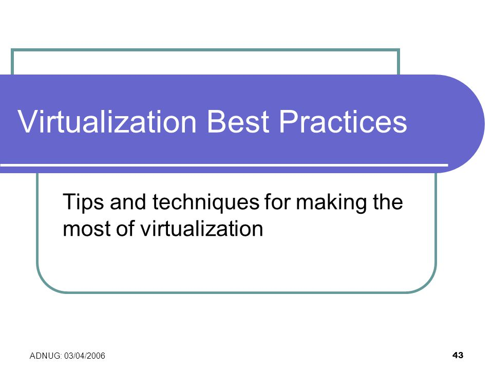 ADNUG: 03/04/2006 43 Virtualization Best Practices Tips and techniques for making the most of virtualization