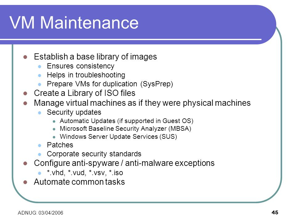 ADNUG: 03/04/ VM Maintenance Establish a base library of images Ensures consistency Helps in troubleshooting Prepare VMs for duplication (SysPrep) Create a Library of ISO files Manage virtual machines as if they were physical machines Security updates Automatic Updates (if supported in Guest OS) Microsoft Baseline Security Analyzer (MBSA) Windows Server Update Services (SUS) Patches Corporate security standards Configure anti-spyware / anti-malware exceptions *.vhd, *.vud, *.vsv, *.iso Automate common tasks